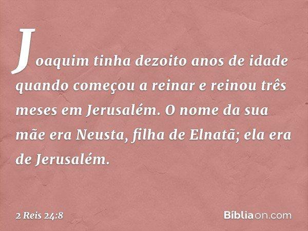 Joaquim tinha dezoito anos de idade quando começou a reinar e reinou três meses em Jerusalém. O nome da sua mãe era Neusta, filha de Elnatã; ela era de Jerusalé
