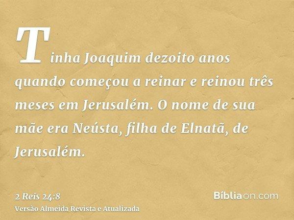 Tinha Joaquim dezoito anos quando começou a reinar e reinou três meses em Jerusalém. O nome de sua mãe era Neústa, filha de Elnatã, de Jerusalém.