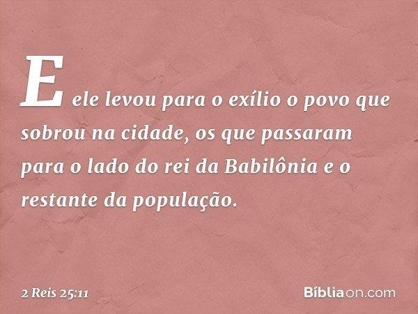 E ele levou para o exílio o povo que sobrou na cidade, os que passaram para o lado do rei da Babilônia e o restante da população. -- 2 Reis 25:11