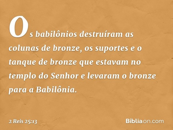 Os babilônios destruíram as colunas de bronze, os suportes e o tanque de bronze que estavam no templo do Senhor e levaram o bronze para a Babilônia. -- 2 Reis 2