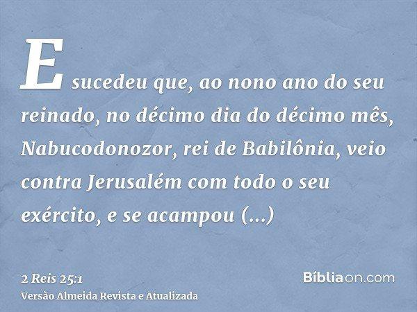 E sucedeu que, ao nono ano do seu reinado, no décimo dia do décimo mês, Nabucodonozor, rei de Babilônia, veio contra Jerusalém com todo o seu exército, e se aca