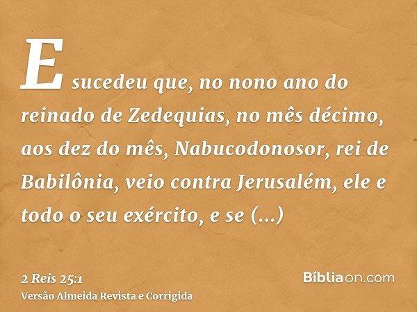 E sucedeu que, no nono ano do reinado de Zedequias, no mês décimo, aos dez do mês, Nabucodonosor, rei de Babilônia, veio contra Jerusalém, ele e todo o seu exér
