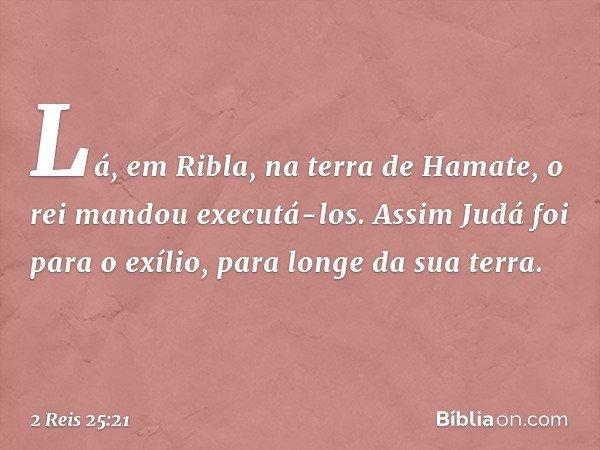 Lá, em Ribla, na terra de Hamate, o rei mandou executá-los. Assim Judá foi para o exílio, para longe da sua terra. -- 2 Reis 25:21