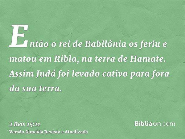 Então o rei de Babilônia os feriu e matou em Ribla, na terra de Hamate. Assim Judá foi levado cativo para fora da sua terra.