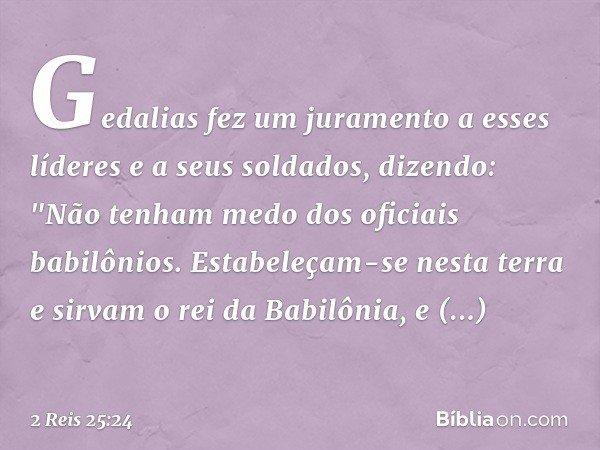 """Gedalias fez um juramento a esses líderes e a seus soldados, dizendo: """"Não tenham medo dos oficiais babilônios. Estabeleçam-se nesta terra e sirvam o rei da Bab"""