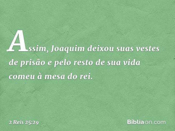 Assim, Joaquim deixou suas vestes de prisão e pelo resto de sua vida comeu à mesa do rei. -- 2 Reis 25:29