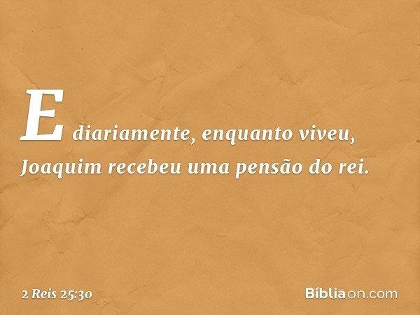 E diariamente, enquanto viveu, Joaquim recebeu uma pensão do rei. -- 2 Reis 25:30