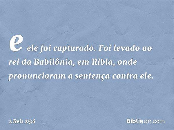e ele foi capturado. Foi levado ao rei da Babilônia, em Ribla, onde pronunciaram a sentença contra ele. -- 2 Reis 25:6