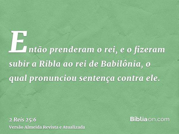 Então prenderam o rei, e o fizeram subir a Ribla ao rei de Babilônia, o qual pronunciou sentença contra ele.