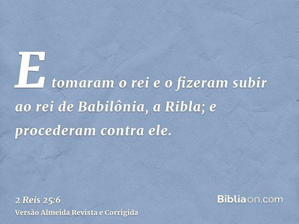 E tomaram o rei e o fizeram subir ao rei de Babilônia, a Ribla; e procederam contra ele.