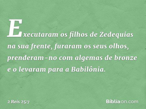 Executaram os filhos de Zedequias na sua frente, furaram os seus olhos, prenderam-no com algemas de bronze e o levaram para a Babilônia. -- 2 Reis 25:7