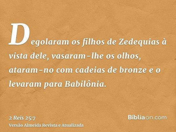 Degolaram os filhos de Zedequias à vista dele, vasaram-lhe os olhos, ataram-no com cadeias de bronze e o levaram para Babilônia.