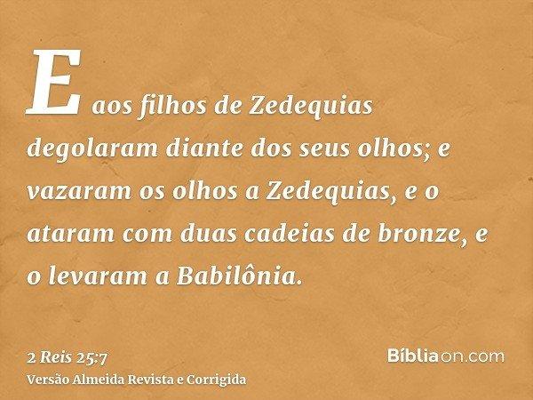 E aos filhos de Zedequias degolaram diante dos seus olhos; e vazaram os olhos a Zedequias, e o ataram com duas cadeias de bronze, e o levaram a Babilônia.