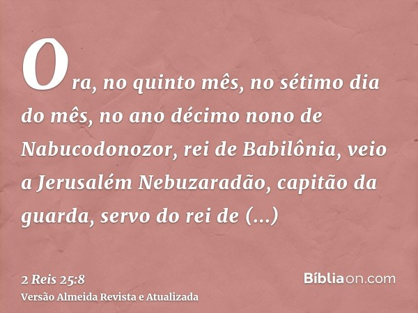 Ora, no quinto mês, no sétimo dia do mês, no ano décimo nono de Nabucodonozor, rei de Babilônia, veio a Jerusalém Nebuzaradão, capitão da guarda, servo do rei d