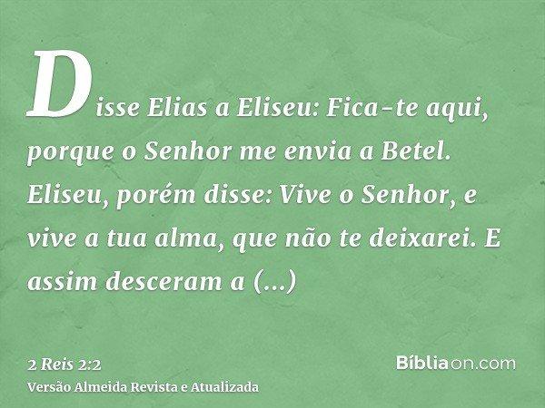 Disse Elias a Eliseu: Fica-te aqui, porque o Senhor me envia a Betel. Eliseu, porém disse: Vive o Senhor, e vive a tua alma, que não te deixarei. E assim descer