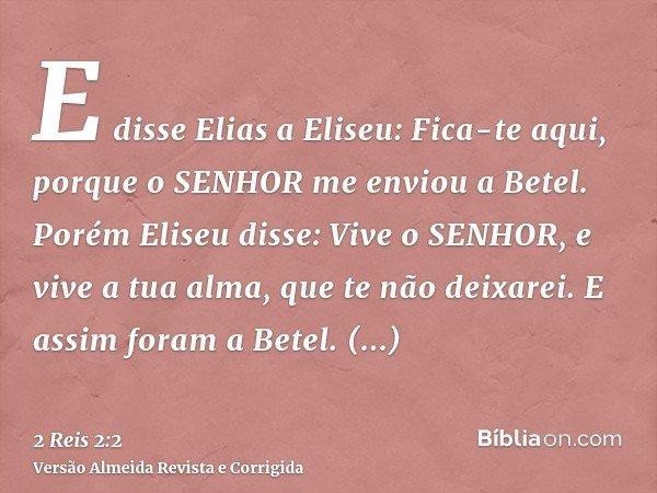 E disse Elias a Eliseu: Fica-te aqui, porque o SENHOR me enviou a Betel. Porém Eliseu disse: Vive o SENHOR, e vive a tua alma, que te não deixarei. E assim fora
