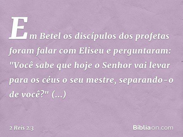 """Em Betel os discípulos dos profetas foram falar com Eliseu e perguntaram: """"Você sabe que hoje o Senhor vai levar para os céus o seu mestre, separando-o de você"""