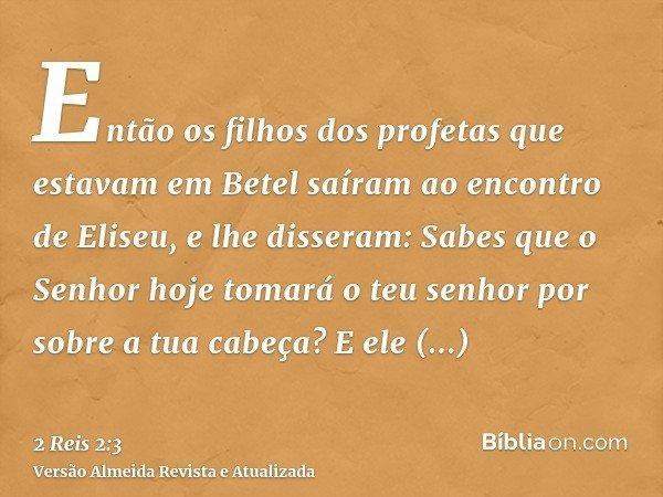 Então os filhos dos profetas que estavam em Betel saíram ao encontro de Eliseu, e lhe disseram: Sabes que o Senhor hoje tomará o teu senhor por sobre a tua cabe