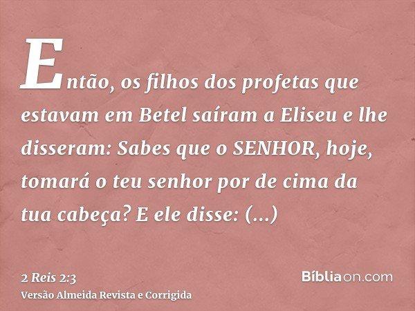 Então, os filhos dos profetas que estavam em Betel saíram a Eliseu e lhe disseram: Sabes que o SENHOR, hoje, tomará o teu senhor por de cima da tua cabeça? E el