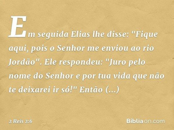 """Em seguida Elias lhe disse: """"Fique aqui, pois o Senhor me enviou ao rio Jordão"""". Ele respondeu: """"Juro pelo nome do Senhor e por tua vida que não te deixarei ir"""