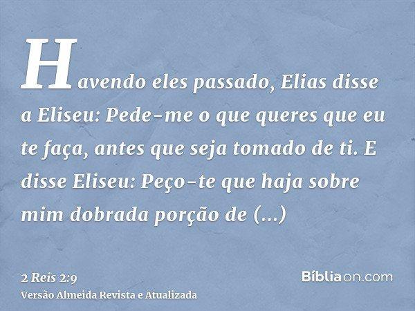 Havendo eles passado, Elias disse a Eliseu: Pede-me o que queres que eu te faça, antes que seja tomado de ti. E disse Eliseu: Peço-te que haja sobre mim dobrada