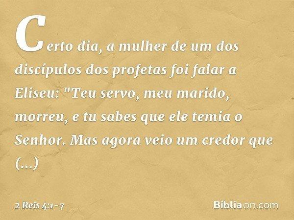 """Certo dia, a mulher de um dos discípulos dos profetas foi falar a Eliseu: """"Teu servo, meu marido, morreu, e tu sabes que ele temia o Senhor. Mas agora veio um c"""