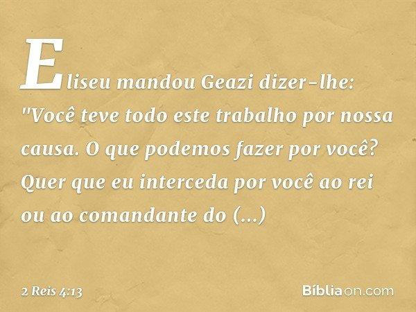 """Eliseu mandou Geazi dizer-lhe: """"Você teve todo este trabalho por nossa causa. O que podemos fazer por você? Quer que eu interceda por você ao rei ou ao comandan"""