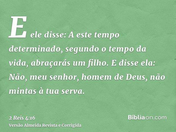 E ele disse: A este tempo determinado, segundo o tempo da vida, abraçarás um filho. E disse ela: Não, meu senhor, homem de Deus, não mintas à tua serva.