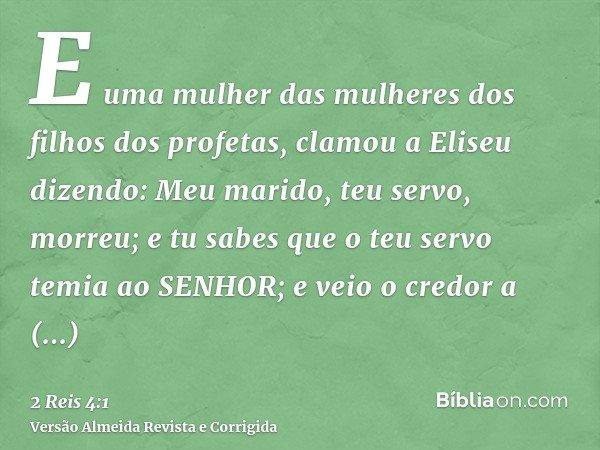E uma mulher das mulheres dos filhos dos profetas, clamou a Eliseu dizendo: Meu marido, teu servo, morreu; e tu sabes que o teu servo temia ao SENHOR; e veio o