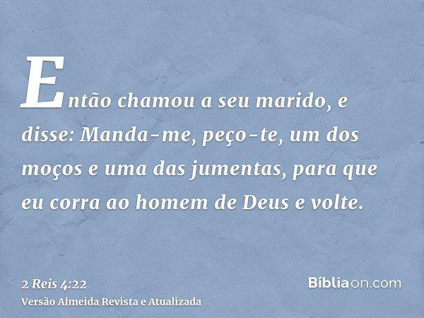 Então chamou a seu marido, e disse: Manda-me, peço-te, um dos moços e uma das jumentas, para que eu corra ao homem de Deus e volte.