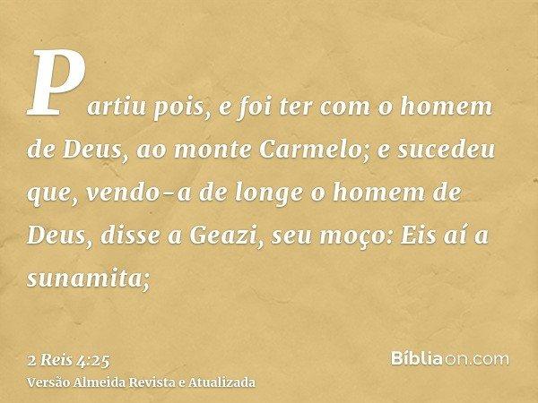 Partiu pois, e foi ter com o homem de Deus, ao monte Carmelo; e sucedeu que, vendo-a de longe o homem de Deus, disse a Geazi, seu moço: Eis aí a sunamita;