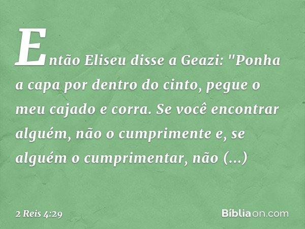 """Então Eliseu disse a Geazi: """"Ponha a capa por dentro do cinto, pegue o meu cajado e corra. Se você encontrar alguém, não o cumprimente e, se alguém o cumpriment"""