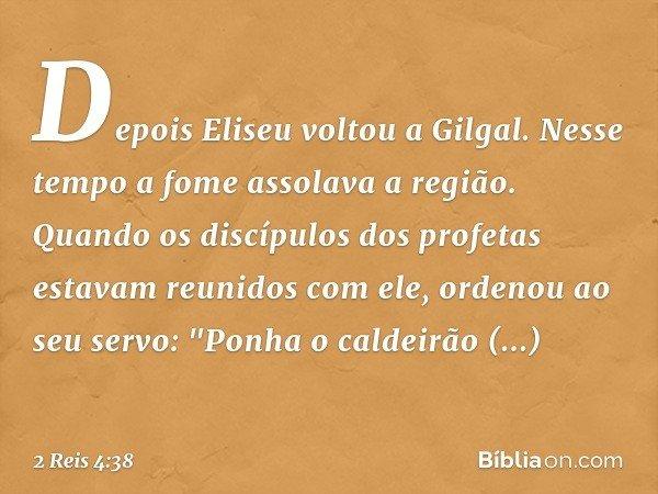 """Depois Eliseu voltou a Gilgal. Nesse tempo a fome assolava a região. Quando os discípulos dos profetas estavam reunidos com ele, ordenou ao seu servo: """"Ponha o"""