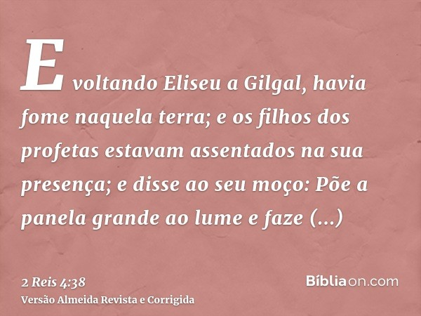 E voltando Eliseu a Gilgal, havia fome naquela terra; e os filhos dos profetas estavam assentados na sua presença; e disse ao seu moço: Põe a panela grande ao l