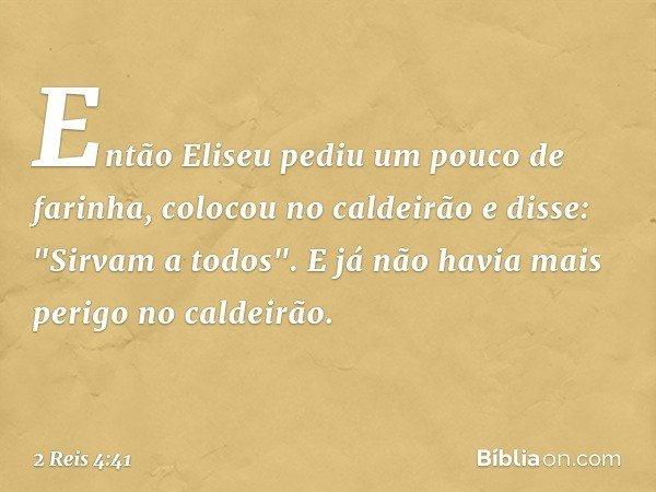 """Então Eliseu pediu um pouco de farinha, colocou no caldeirão e disse: """"Sirvam a todos"""". E já não havia mais perigo no caldeirão. -- 2 Reis 4:41"""