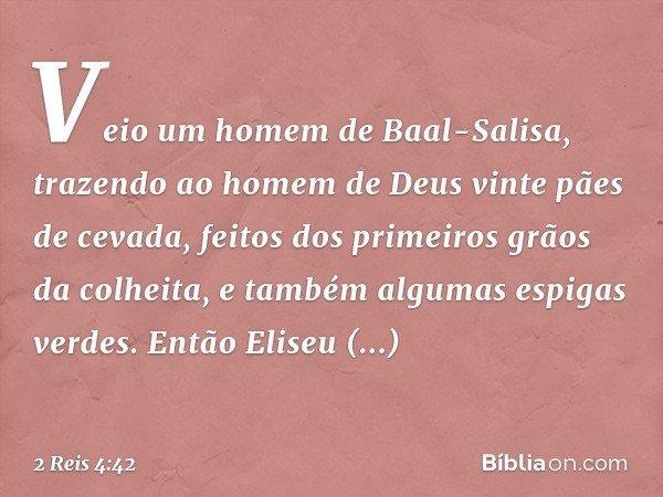 Veio um homem de Baal-Salisa, trazendo ao homem de Deus vinte pães de cevada, feitos dos primeiros grãos da colheita, e também algumas espigas verdes. Então Eli