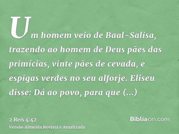Um homem veio de Baal-Salisa, trazendo ao homem de Deus pães das primícias, vinte pães de cevada, e espigas verdes no seu alforje. Eliseu disse: Dá ao povo, par