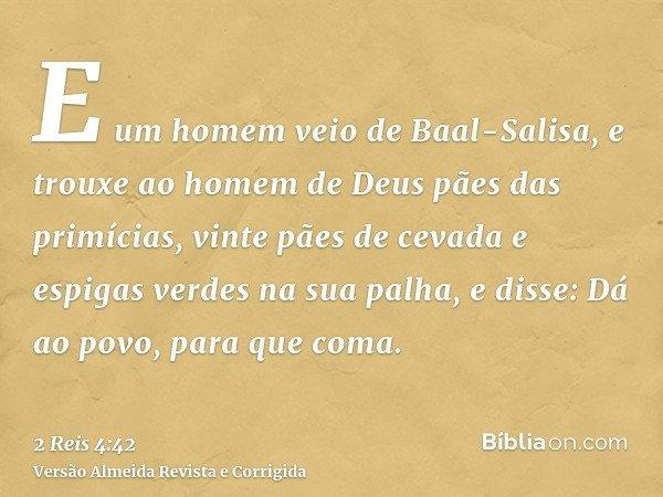 E um homem veio de Baal-Salisa, e trouxe ao homem de Deus pães das primícias, vinte pães de cevada e espigas verdes na sua palha, e disse: Dá ao povo, para que