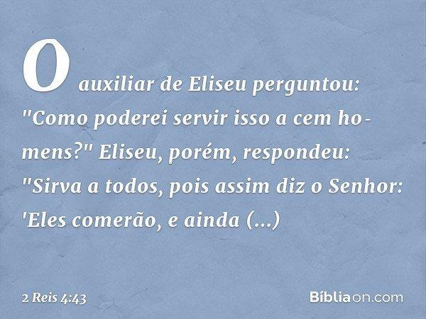 """O auxiliar de Eliseu perguntou: """"Como poderei servir isso a cem homens?"""" Eliseu, porém, respondeu: """"Sirva a todos, pois assim diz o Senhor: 'Eles comerão, e a"""