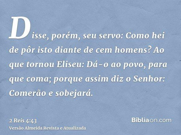 Disse, porém, seu servo: Como hei de pôr isto diante de cem homens? Ao que tornou Eliseu: Dá-o ao povo, para que coma; porque assim diz o Senhor: Comerão e sobe