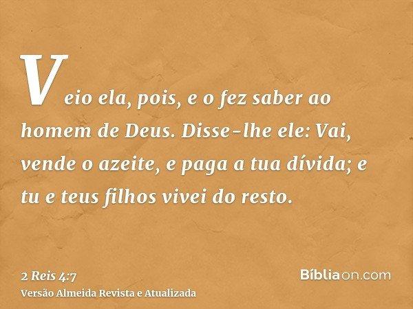 Veio ela, pois, e o fez saber ao homem de Deus. Disse-lhe ele: Vai, vende o azeite, e paga a tua dívida; e tu e teus filhos vivei do resto.