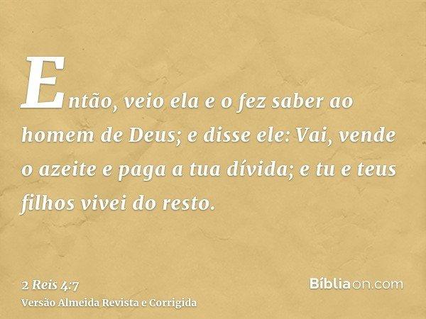 Então, veio ela e o fez saber ao homem de Deus; e disse ele: Vai, vende o azeite e paga a tua dívida; e tu e teus filhos vivei do resto.