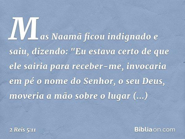 """Mas Naamã ficou indignado e saiu, dizendo: """"Eu estava certo de que ele sairia para receber-me, invocaria em pé o nome do Senhor, o seu Deus, moveria a mão sobre"""