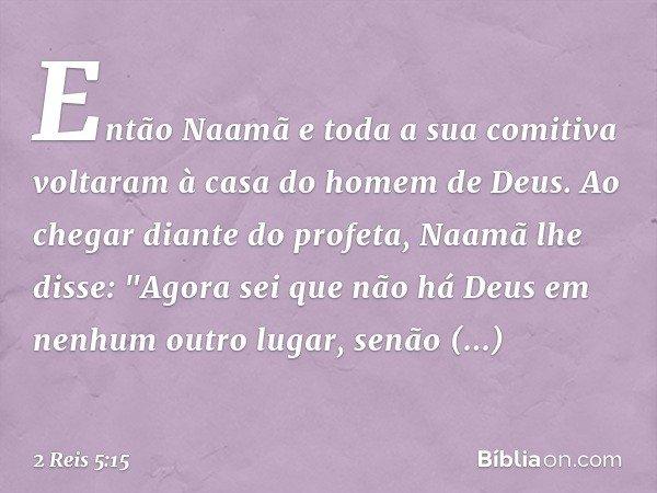 """Então Naamã e toda a sua comitiva voltaram à casa do homem de Deus. Ao chegar diante do profeta, Naamã lhe disse: """"Agora sei que não há Deus em nenhum outro lu"""
