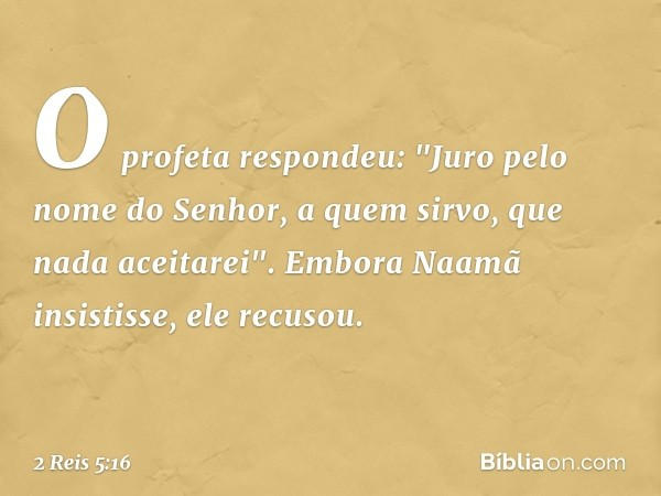 """O profeta respondeu: """"Juro pelo nome do Senhor, a quem sirvo, que nada aceitarei"""". Embora Naamã insistisse, ele recusou. -- 2 Reis 5:16"""