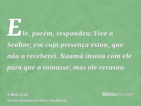 Ele, porém, respondeu: Vive o Senhor, em cuja presença estou, que não o receberei. Naamã instou com ele para que o tomasse; mas ele recusou.