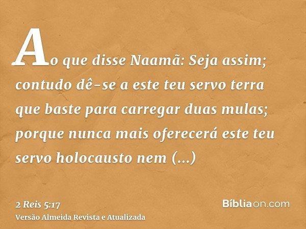 Ao que disse Naamã: Seja assim; contudo dê-se a este teu servo terra que baste para carregar duas mulas; porque nunca mais oferecerá este teu servo holocausto n