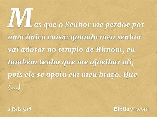 Mas que o Senhor me perdoe por uma única coisa: quando meu senhor vai adorar no templo de Rimom, eu também tenho que me ajoelhar ali, pois ele se apoia em meu