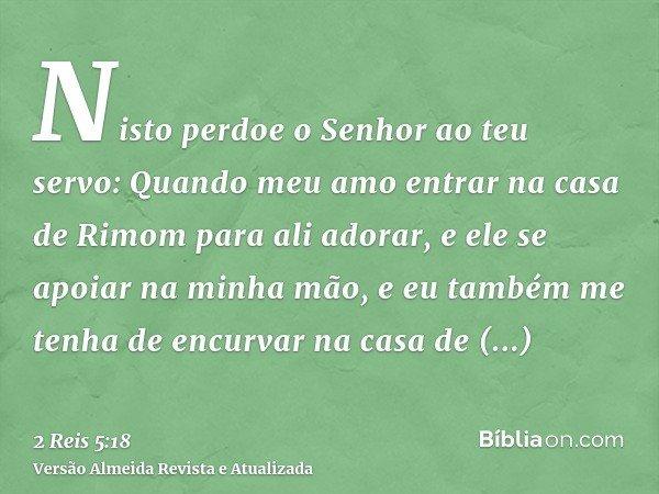 Nisto perdoe o Senhor ao teu servo: Quando meu amo entrar na casa de Rimom para ali adorar, e ele se apoiar na minha mão, e eu também me tenha de encurvar na ca