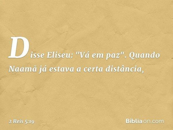 """Disse Eliseu: """"Vá em paz"""". Quando Naamã já estava a certa distância, -- 2 Reis 5:19"""